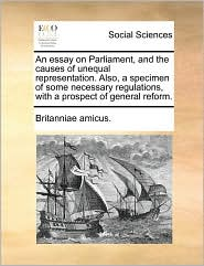 An Essay on Parliament, and the Causes of Unequal Representation. Also, a Specimen of Some Necessary Regulations, with a Prospect of General Reform.