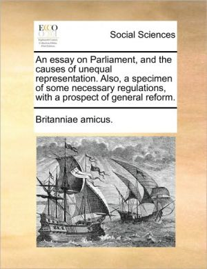 An essay on Parliament, and the causes of unequal representation. Also, a specimen of some necessary regulations, with a prospect of general reform. - Britanniae amicus.