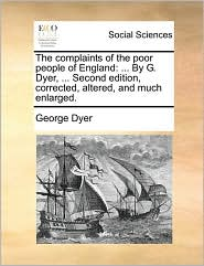 The complaints of the poor people of England: ... By G. Dyer, ... Second edition, corrected, altered, and much enlarged. - George Dyer