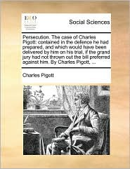 Persecution. The case of Charles Pigott: contained in the defence he had prepared, and which would have been delivered by him on his trial, if the grand jury had not thrown out the bill preferred against him. By Charles Pigott, ... - Charles Pigott