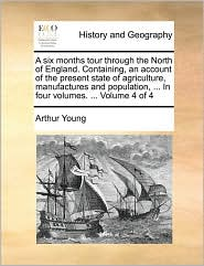 A six months tour through the North of England. Containing, an account of the present state of agriculture, manufactures and population, . In four volumes. . Volume 4 of 4 - Arthur Young