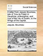 A Letter from Jaques Bourreau, Late of Trou-La-Putain in Dauphine, Philosopher, and Now of the City of Dublin, to the Whigs of the Capital. - Jaques Bourreau