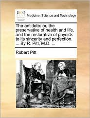 The Antidote: Or, the Preservative of Health and Life, and the Restorative of Physick to Its Sincerity and Perfection. ... by R. Pit