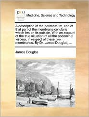 A description of the periton um, and of that part of the membrana cellularis which lies on its outside. With an account of the true situation of all the abdominal viscera, in respect of these two membranes. By Dr. James Douglas, ... - James Douglas