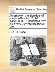 An Essay on the Disorders of People of Fashion. by Mr. Tissot, D.M. ... Translated from the French, by Francis Bacon Lee. - S A D Tissot