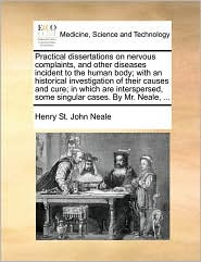 Practical Dissertations on Nervous Complaints, and Other Diseases Incident to the Human Body; With an Historical Investigation of Their Causes and Cur