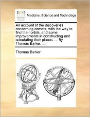 An account of the discoveries concerning comets, with the way to find their orbits, and some improvements in constructing and calculating their places. . By Thomas Barker, .