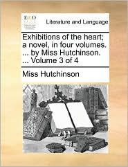 Exhibitions of the heart; a novel, in four volumes. ... by Miss Hutchinson. ... Volume 3 of 4 - Miss Hutchinson
