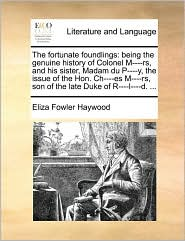 The Fortunate Foundlings: Being the Genuine History of Colonel M----RS, and His Sister, Madam Du P----Y, the Issue of the Hon. Ch----Es M----RS,