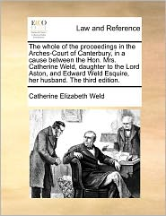 The Whole Of The Proceedings In The Arches-Court Of Canterbury, In A Cause Between The Hon. Mrs. Catherine Weld, Daughter To The Lord Aston, And Edward Weld Esquire, Her Husband. The Third Edition. - Catherine Elizabeth Weld