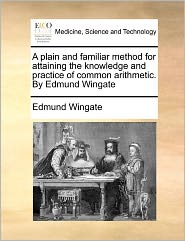 A Plain And Familiar Method For Attaining The Knowledge And Practice Of Common Arithmetic. By Edmund Wingate - Edmund Wingate