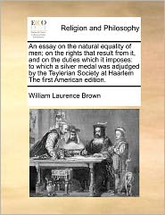 An Essay On The Natural Equality Of Men; On The Rights That Result From It, And On The Duties Which It Imposes - William Laurence Brown