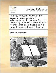 An Enquiry Into The Extent Of The Power Of Juries, On Trials Of Indictments Or Informations, For Publishing Seditious, Or Other Criminal Writings, Or Libels, Extracted From A Miscellaneous Collection Of Papers - Francis Maseres