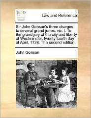 Sir John Gonson's Three Charges To Several Grand Juries, Viz. I. To The Grand Jury Of The City And Liberty Of Westminster, Twenty Fourth Day Of April, 1728. The Second Edition. - John Gonson
