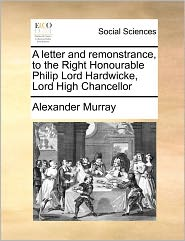 A Letter And Remonstrance, To The Right Honourable Philip Lord Hardwicke, Lord High Chancellor - Alexander Murray