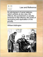 An Abridgment Of Penal Statutes, Which Exhibits At One View, The Offence; The Punishment Or Penalty Annexed To That Offence; The Mode Of Recovering And Application Of The Penalty - William Addington