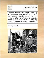 Defence Of Usury; Shewing The Impolicy Of The Present Legal Restraints On The Terms Of Pecuniary Bargains. In A Series Of Letters To A Friend. To Which Is Added, A Letter To Adam Smith, Esq. By Jeremy Bentham The Second Edition - Jeremy Bentham