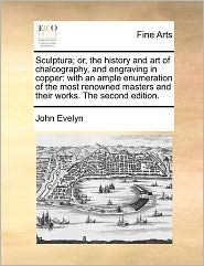 Sculptura; Or, the History and Art of Chalcography, and Engraving in Copper: With an Ample Enumeration of the Most Renowned Masters and Their Works. t