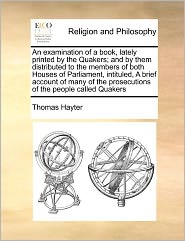 An Examination Of A Book, Lately Printed By The Quakers; And By Them Distributed To The Members Of Both Houses Of Parliament, Intituled, A Brief Account Of Many Of The Prosecutions Of The People Called Quakers - Thomas Hayter