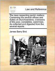 The Laws Respecting Parish Matters. Containing The Several Offices And Duties Of Churchwardens, Overseers Of The Poor, Constables, Watchmen, As Collected And Digested From The Several Reports - James Barry Bird