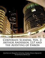 Corporate Scandal, Vol. 2: Arthur Andersen, Llp and the Auditing of Enron