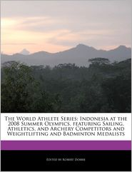 The World Athlete Series: Indonesia at the 2008 Summer Olympics, featuring Sailing, Athletics, and Archery Competitors and Weightlifting and Badminton Medalists - Robert Dobbie