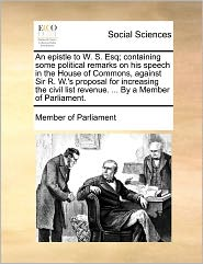 An epistle to W. S. Esq; containing some political remarks on his speech in the House of Commons, against Sir R. W.'s proposal for increasing the civil list revenue. ... By a Member of Parliament. - Member of Member of Parliament