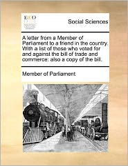 A letter from a Member of Parliament to a friend in the country. With a list of those who voted for and against the bill of trade and commerce: also a copy of the bill. - Member of Member of Parliament