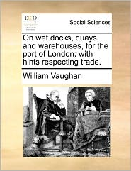 On Wet Docks, Quays, And Warehouses, For The Port Of London; With Hints Respecting Trade. - William Vaughan