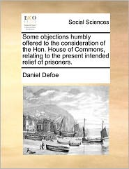 Some Objections Humbly Offered To The Consideration Of The Hon. House Of Commons, Relating To The Present Intended Relief Of Prisoners. - Daniel Defoe