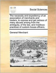 The necessity and expediency of an association of merchants and traders, to oppose and get redress of many abuses arising from the ambiguity, of the law, and insidious practices of custom-house-officers; - General General Merchant