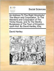 An Address To The Right Worshipful The Mayor And Corporation, To The Wardens And Corporation Of The Trinity-House, And To The Worthy Burgesses Of The Town Of Kingston-Upon-Hull. By David Hartley, Esq. - David Hartley