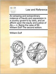 An Amazing And Extraordinary Instance Of Frauds And Oppression In A Country Govern'D By Laws, And An Affront Upon The Equity And Justice Of Ab---- N. Being The Case Of Mr. William Duff The Second Edition. - William Duff