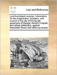 Lord Auchinleck Reporter. Information For The Magistrates, Ministers, And Council Of The City Of Edinburgh, Governors Of George Heriot's Hospital, And Others Defenders; Against Alexander Brown And Others Pursuers. - See Notes Multiple Contributors