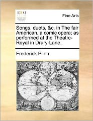 Songs, Duets, & C. In The Fair American, A Comic Opera; As Performed At The Theatre-Royal In Drury-Lane. - Frederick Pilon