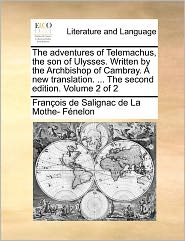The Adventures Of Telemachus, The Son Of Ulysses. Written By The Archbishop Of Cambray. A New Translation. ... The Second Edition. Volume 2 Of 2