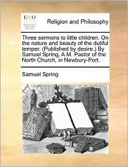 Three Sermons to Little Children. on the Nature and Beauty of the Dutiful Temper. (Published by Desire. by Samuel Spring, A.M. Pastor of the North Chu