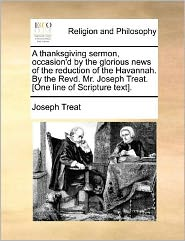 A Thanksgiving Sermon, Occasion'D By The Glorious News Of The Reduction Of The Havannah. By The Revd. Mr. Joseph Treat. [One Line Of Scripture Text]. - Joseph Treat