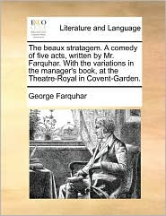 The Beaux Stratagem. A Comedy Of Five Acts, Written By Mr. Farquhar. With The Variations In The Manager's Book, At The Theatre-Royal In Covent-Garden.