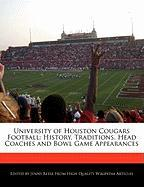 University of Houston Cougars Football: History, Traditions, Head Coaches and Bowl Game Appearances