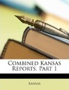 Combined Kansas Reports, Part 1 - Kansas