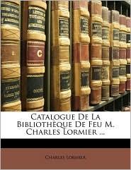 Catalogue de La Bibliothque de Feu M. Charles Lormier ...