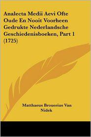 Analecta Medii Aevi Ofte Oude En Nooit Voorheen Gedrukte Nederlandsche Geschiedenisboeken, Part 1 (1725) - Matthaeus Brouerius Van Nidek