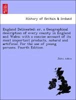 England Delineated or, a Geographical description of every county in England and Wales with a concise account of its most important products, natural and artificial. For the use of young persons. Fourth Edition. - Aikin, John