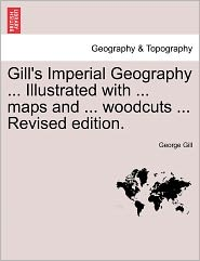Gill's Imperial Geography ... Illustrated with ... Maps and ... Woodcuts ... Revised Edition.