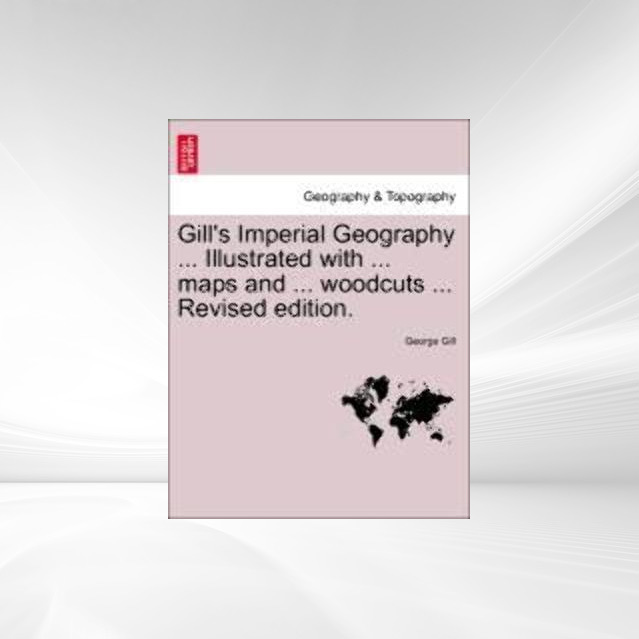Gill´s Imperial Geography ... Illustrated with ... maps and ... woodcuts ... Revised edition. als Taschenbuch von George Gill - British Library, Historical Print Editions