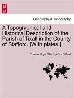 A Topographical and Historical Description of the Parish of Tixall in the County of Stafford. [With Plates.]