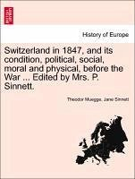 Switzerland in 1847, and Its Condition, Political, Social, Moral and Physical, Before the War ... Edited by Mrs. P. Sinnett.