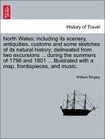 North Wales including its scenery, antiquities, customs and some sketches of its natural history delineated from two excursions ... during the summers of 1798 and 1801 ... Illustrated with a map, frontispieces, and music. - Bingley, William