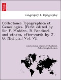 Anonymous;Bandinel, Bulkeley;Nichols, John Gough: Collectanea Topographica et Genealogica. [First edited by Sir F. Madden, B. Bandinel, and others, afterwards by J. G. Nichols.] Vol. VII